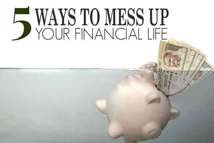 5 Ways To Mess Up Financial Life